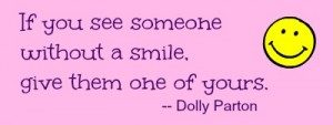 If you see someone without a smile, give them one of yours. -- Dolly Parton / stephmarks.com